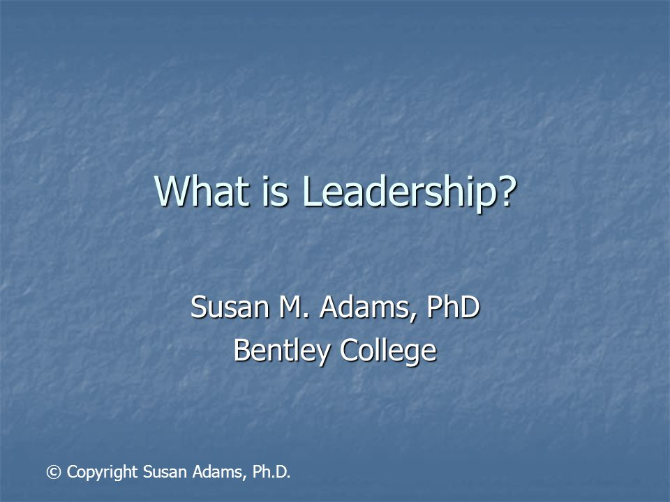 What is Leadership Susan M. Adams, PhD Bentley College © Copyright Susan Adams, Ph.D.
