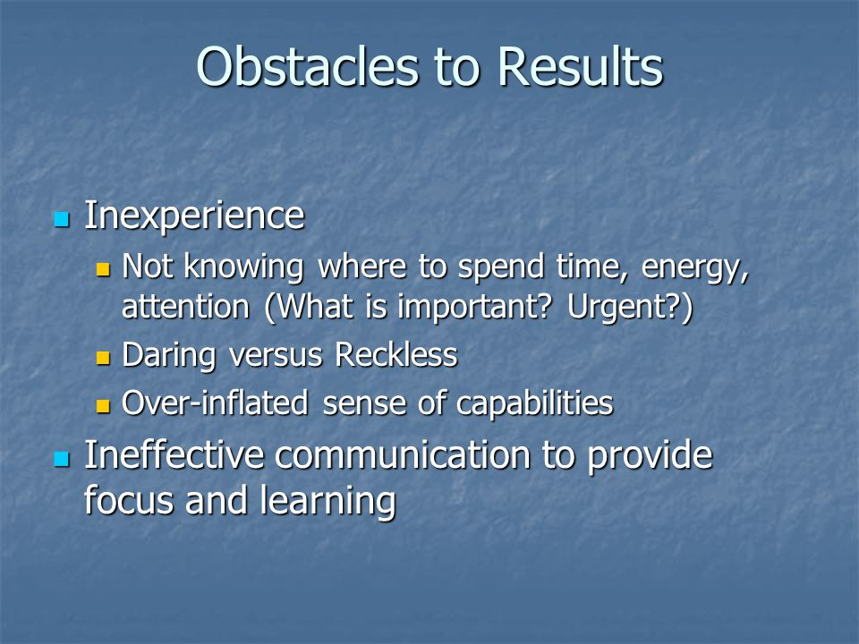 Obstacles to Results Inexperience Inexperience Not knowing where to spend time, energy, attention (What is important.