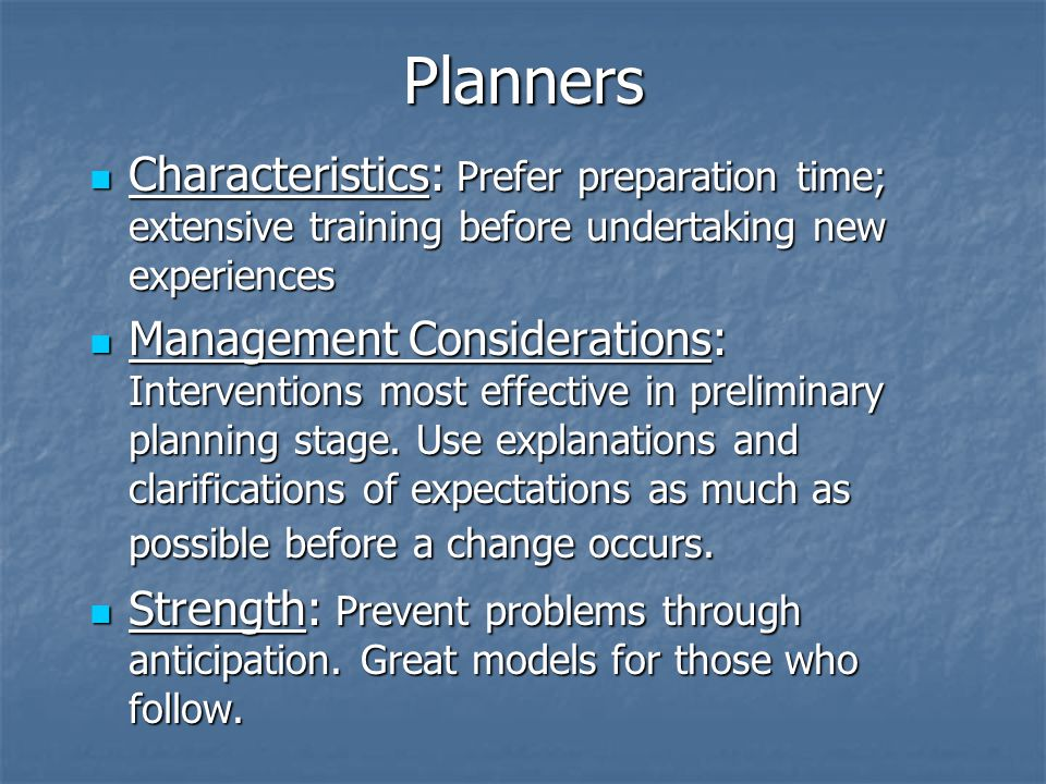 Planners Characteristics: Prefer preparation time; extensive training before undertaking new experiences Characteristics: Prefer preparation time; extensive training before undertaking new experiences Management Considerations: Interventions most effective in preliminary planning stage.
