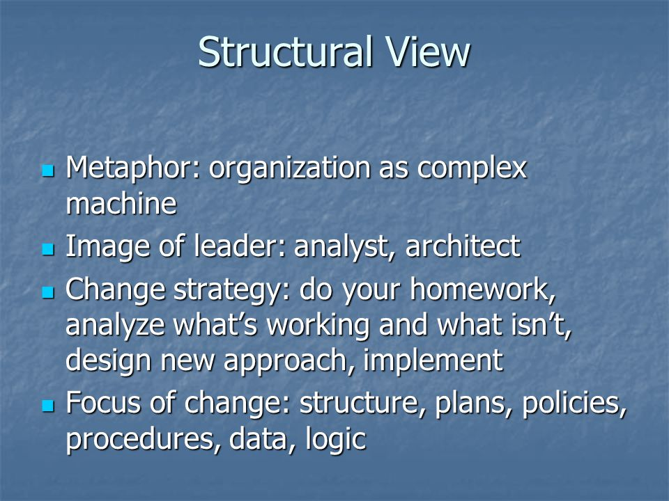 Structural View Metaphor: organization as complex machine Metaphor: organization as complex machine Image of leader: analyst, architect Image of leader: analyst, architect Change strategy: do your homework, analyze whats working and what isnt, design new approach, implement Change strategy: do your homework, analyze whats working and what isnt, design new approach, implement Focus of change: structure, plans, policies, procedures, data, logic Focus of change: structure, plans, policies, procedures, data, logic
