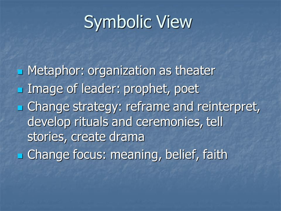 Symbolic View Metaphor: organization as theater Metaphor: organization as theater Image of leader: prophet, poet Image of leader: prophet, poet Change strategy: reframe and reinterpret, develop rituals and ceremonies, tell stories, create drama Change strategy: reframe and reinterpret, develop rituals and ceremonies, tell stories, create drama Change focus: meaning, belief, faith Change focus: meaning, belief, faith