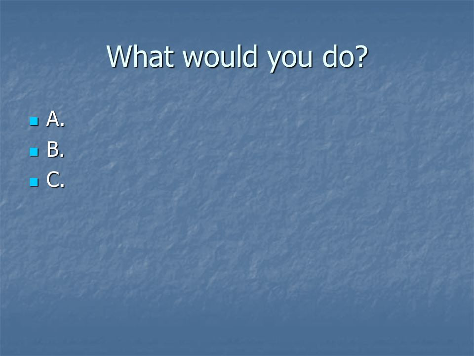 What would you do? A. A. B. B. C. C.