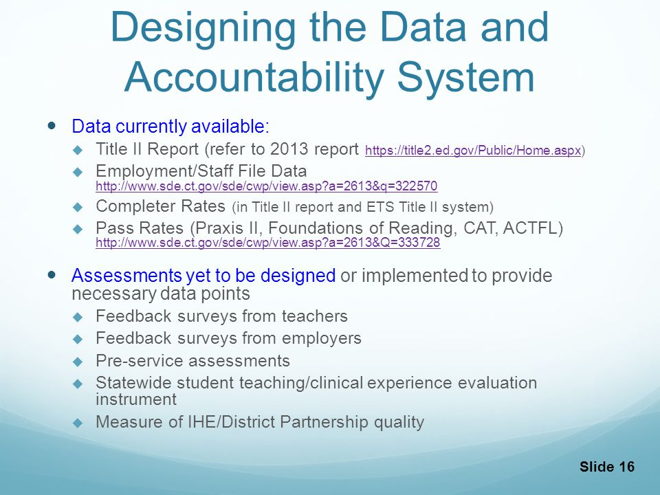 Designing the Data and Accountability System Data currently available: Title II Report (refer to 2013 report https://title2.ed.gov/Public/Home.aspx) https://title2.ed.gov/Public/Home.aspx Employment/Staff File Data http://www.sde.ct.gov/sde/cwp/view.asp?a=2613&q=322570 http://www.sde.ct.gov/sde/cwp/view.asp?a=2613&q=322570 Completer Rates (in Title II report and ETS Title II system) Pass Rates (Praxis II, Foundations of Reading, CAT, ACTFL) http://www.sde.ct.gov/sde/cwp/view.asp?a=2613&Q=333728 http://www.sde.ct.gov/sde/cwp/view.asp?a=2613&Q=333728 Assessments yet to be designed or implemented to provide necessary data points Feedback surveys from teachers Feedback surveys from employers Pre-service assessments Statewide student teaching/clinical experience evaluation instrument Measure of IHE/District Partnership quality Slide 16