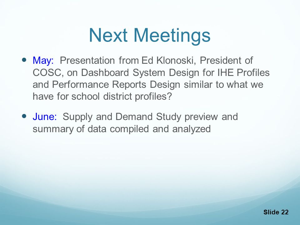 Next Meetings May: Presentation from Ed Klonoski, President of COSC, on Dashboard System Design for IHE Profiles and Performance Reports Design similar to what we have for school district profiles.