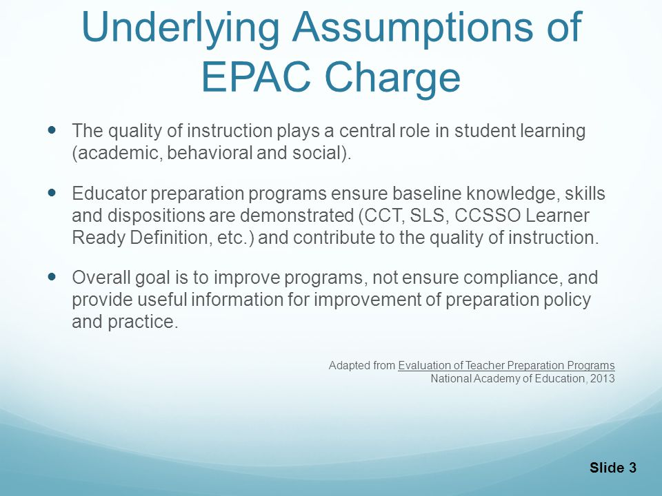 Purposes of Educator Preparation Program Evaluation Ensuring accountability and monitoring program quality and providing reliable information to the general public and policy makers Providing information to consumers to help them make choices about preparation programs and providing future employers information to support hiring decisions Supporting continuous program improvement with relevant performance data and measures that can identify strengths and weaknesses of existing programs Adapted from Evaluation of Teacher Preparation Programs National Academy of Education, 2013 Slide 4