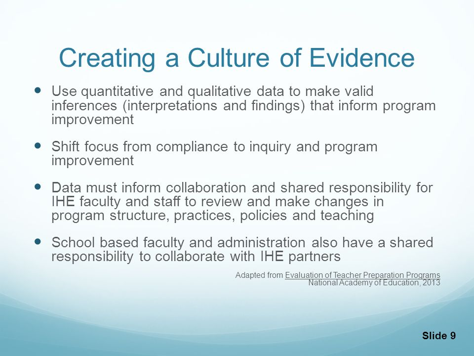 Creating a Culture of Evidence Use quantitative and qualitative data to make valid inferences (interpretations and findings) that inform program improvement Shift focus from compliance to inquiry and program improvement Data must inform collaboration and shared responsibility for IHE faculty and staff to review and make changes in program structure, practices, policies and teaching School based faculty and administration also have a shared responsibility to collaborate with IHE partners Adapted from Evaluation of Teacher Preparation Programs National Academy of Education, 2013 Slide 9