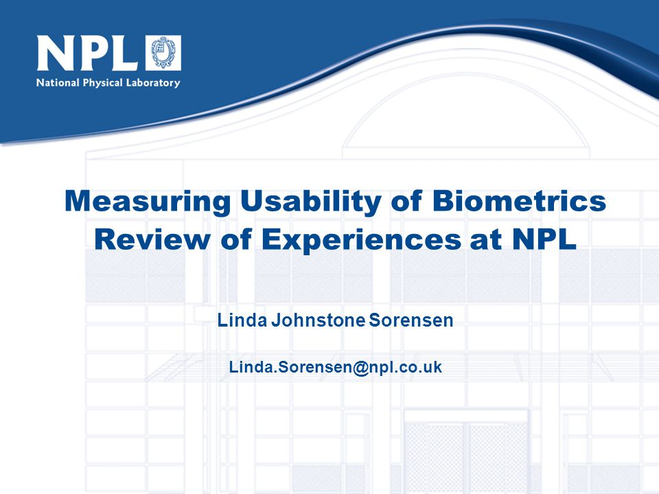 Measuring Usability of Biometrics Review of Experiences at NPL Linda Johnstone Sorensen Linda.Sorensen@npl.co.uk
