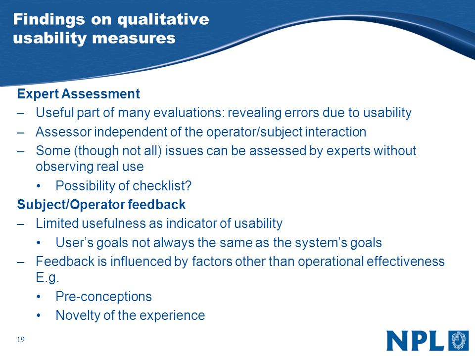 19 Findings on qualitative usability measures Expert Assessment –Useful part of many evaluations: revealing errors due to usability –Assessor independent of the operator/subject interaction –Some (though not all) issues can be assessed by experts without observing real use Possibility of checklist.