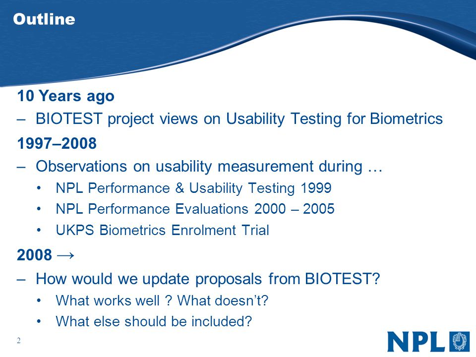2 Outline 10 Years ago –BIOTEST project views on Usability Testing for Biometrics 1997–2008 –Observations on usability measurement during … NPL Performance & Usability Testing 1999 NPL Performance Evaluations 2000 – 2005 UKPS Biometrics Enrolment Trial 2008 –How would we update proposals from BIOTEST.