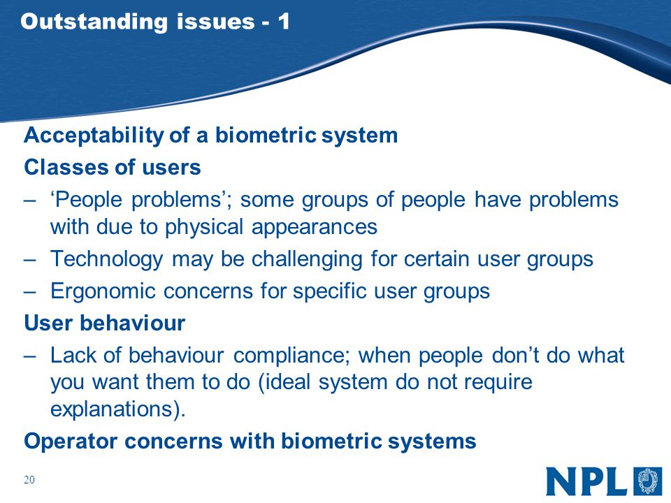 20 Outstanding issues - 1 Acceptability of a biometric system Classes of users –People problems; some groups of people have problems with due to physical appearances –Technology may be challenging for certain user groups –Ergonomic concerns for specific user groups User behaviour –Lack of behaviour compliance; when people dont do what you want them to do (ideal system do not require explanations).