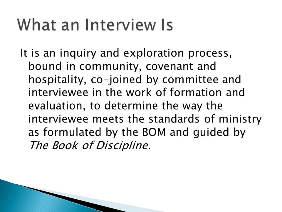 It is an inquiry and exploration process, bound in community, covenant and hospitality, co-joined by committee and interviewee in the work of formation and evaluation, to determine the way the interviewee meets the standards of ministry as formulated by the BOM and guided by The Book of Discipline.