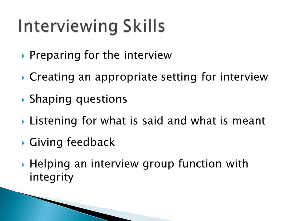 Preparing for the interview Creating an appropriate setting for interview Shaping questions Listening for what is said and what is meant Giving feedba