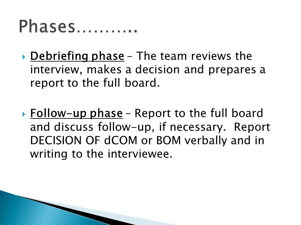 Debriefing phase – The team reviews the interview, makes a decision and prepares a report to the full board. Follow-up phase – Report to the full boar