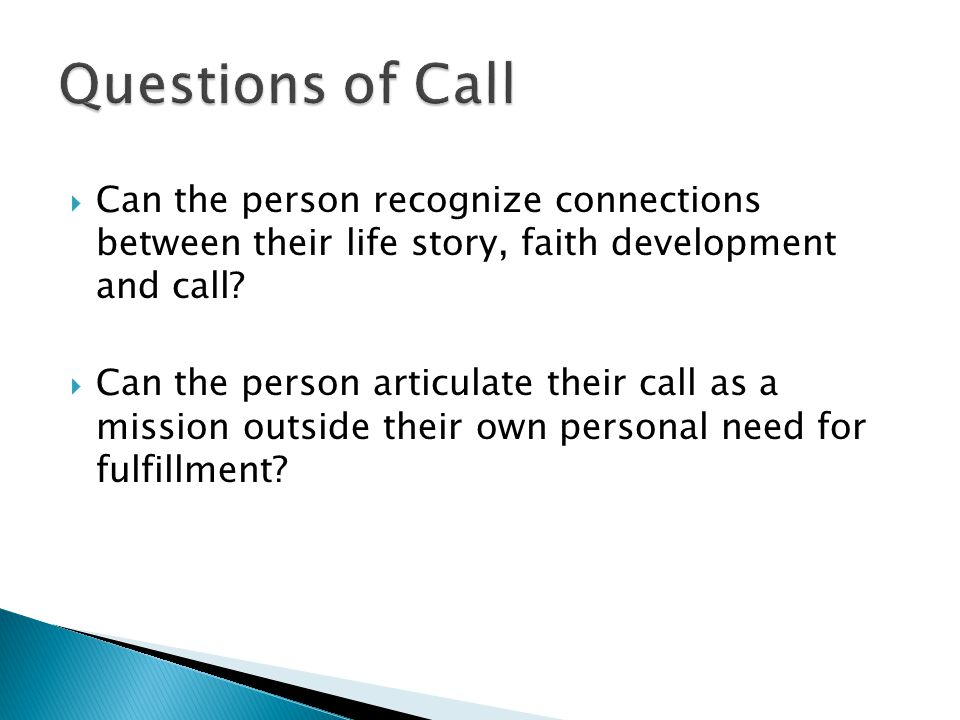 Can the person recognize connections between their life story, faith development and call? Can the person articulate their call as a mission outside t