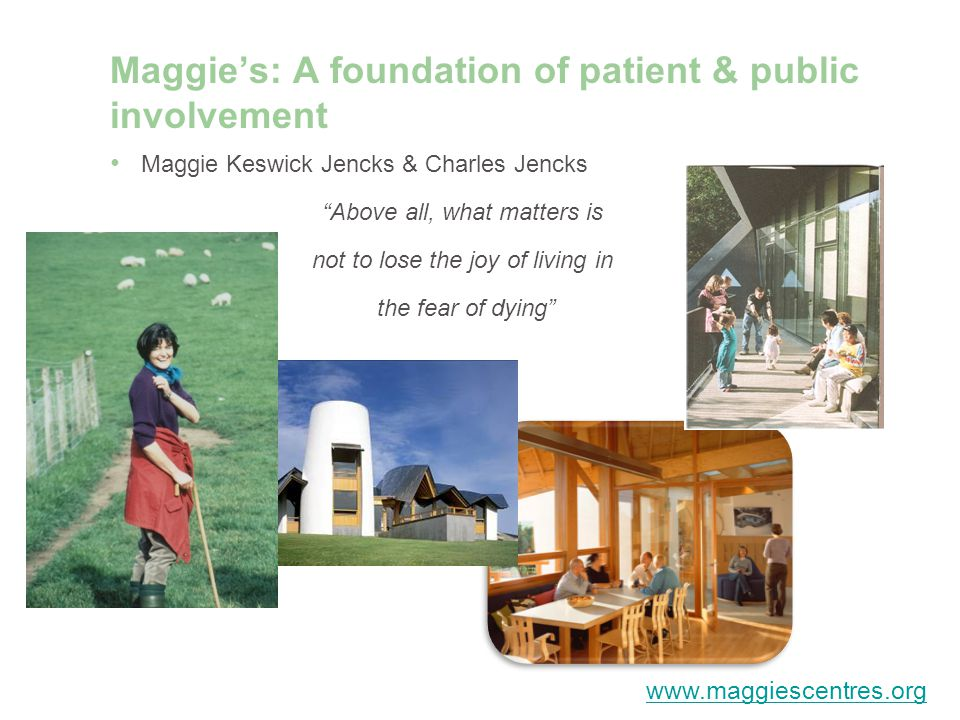 Maggies: A foundation of patient & public involvement Maggie Keswick Jencks & Charles Jencks Above all, what matters is not to lose the joy of living in the fear of dying www.maggiescentres.org