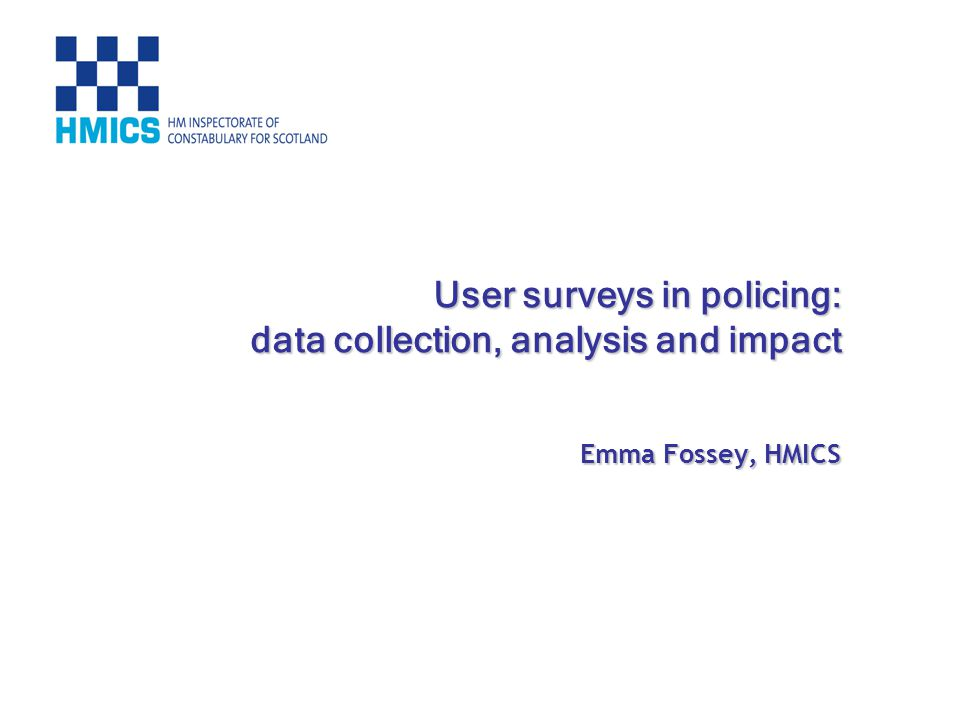 User surveys in policing: data collection, analysis and impact Emma Fossey, HMICS