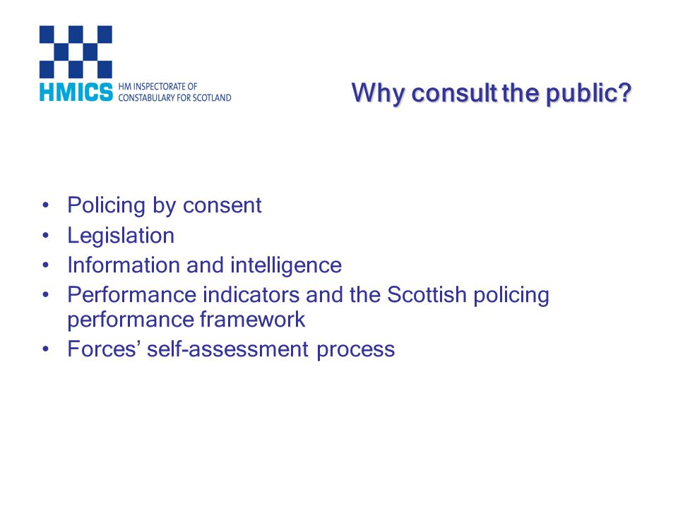 Policing by consent Legislation Information and intelligence Performance indicators and the Scottish policing performance framework Forces self-assessment process Why consult the public