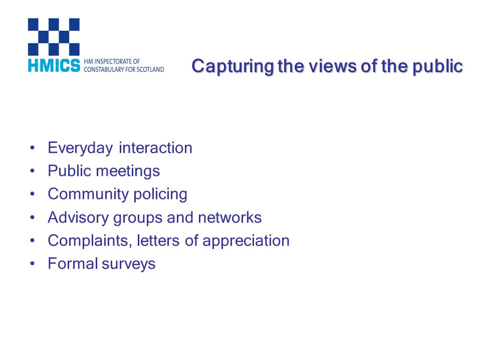 Everyday interaction Public meetings Community policing Advisory groups and networks Complaints, letters of appreciation Formal surveys Capturing the views of the public