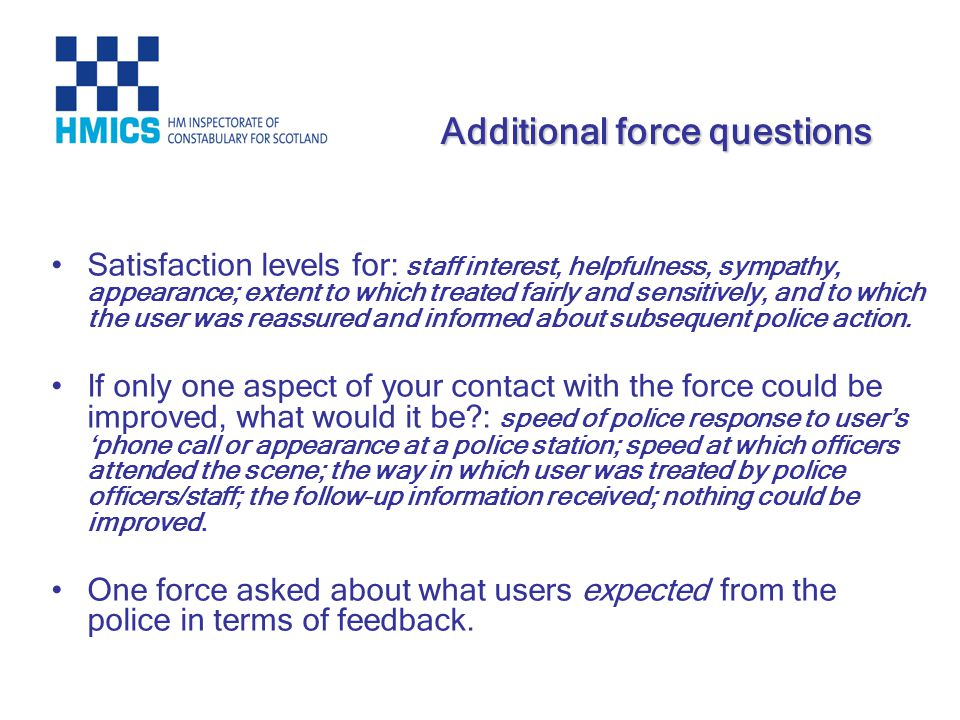 Satisfaction levels for: staff interest, helpfulness, sympathy, appearance; extent to which treated fairly and sensitively, and to which the user was reassured and informed about subsequent police action.