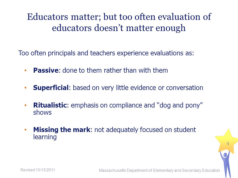 Educators matter; but too often evaluation of educators doesnt matter enough Too often principals and teachers experience evaluations as: Passive: done to them rather than with them Superficial: based on very little evidence or conversation Ritualistic: emphasis on compliance and dog and pony shows Missing the mark: not adequately focused on student learning Massachusetts Department of Elementary and Secondary Education 4 Revised 10/15/2011
