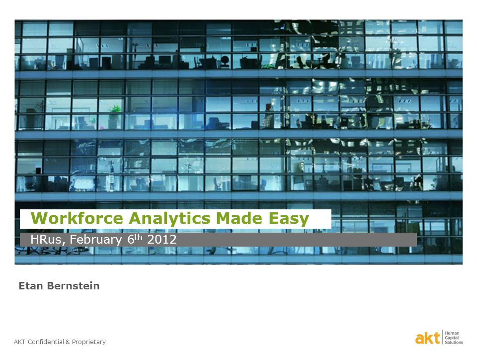 AKT Confidential & Proprietary Workforce Analytics Made Easy HRus, February 6 th 2012 Etan Bernstein