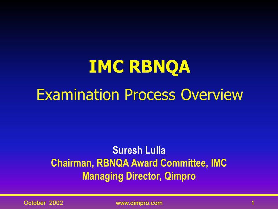 October 2002www.qimpro.com1 IMC RBNQA Examination Process Overview Suresh Lulla Chairman, RBNQA Award Committee, IMC Managing Director, Qimpro