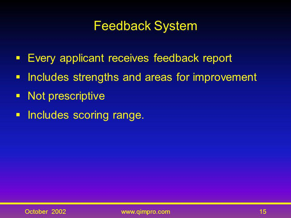 October 2002www.qimpro.com15 Feedback System Every applicant receives feedback report Includes strengths and areas for improvement Not prescriptive In
