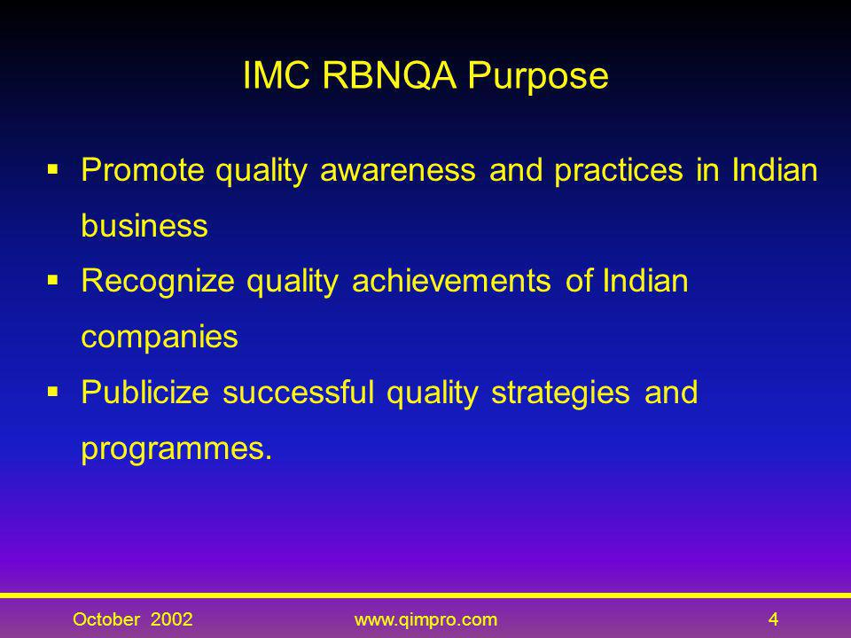 October 2002www.qimpro.com4 IMC RBNQA Purpose Promote quality awareness and practices in Indian business Recognize quality achievements of Indian comp