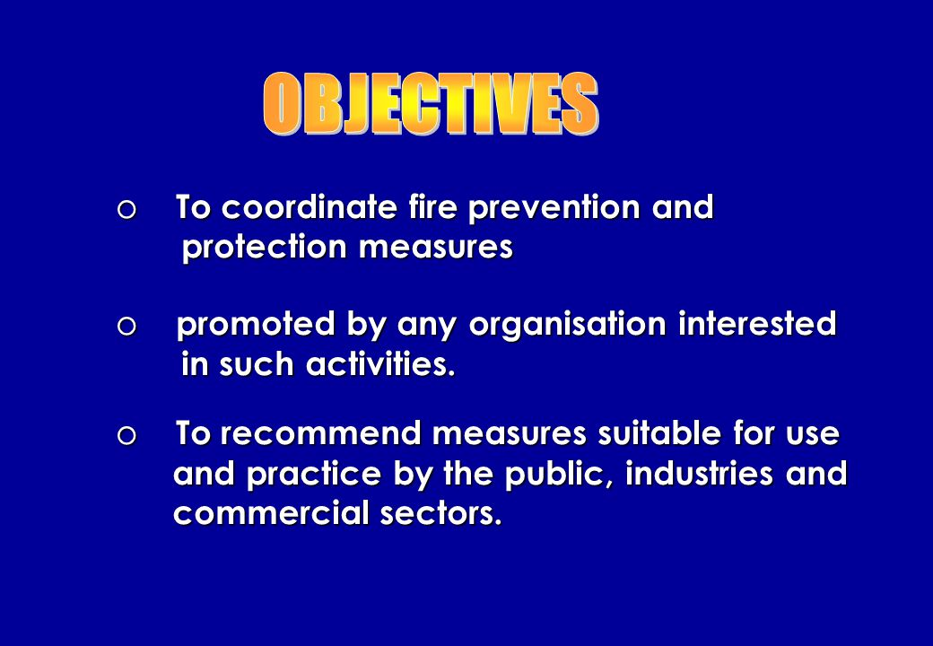 o To promote public awareness on outbreak of fires o To educate them on fire prevention/ protection o measure against lost of live and property o To study, develop and improve fire prevention o and protection measures suitable for adoption by the public.