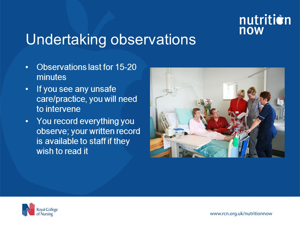 Undertaking observations Observations last for 15-20 minutes If you see any unsafe care/practice, you will need to intervene You record everything you