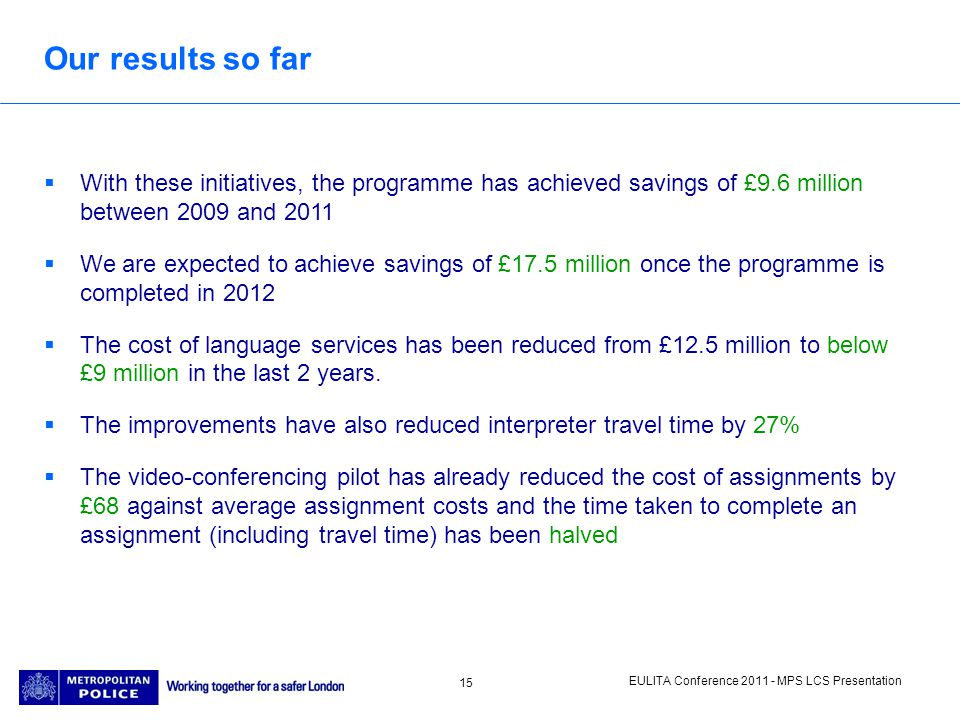 EULITA Conference 2011 - MPS LCS Presentation 15 Our results so far With these initiatives, the programme has achieved savings of £9.6 million between