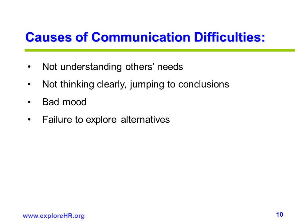 10 www.exploreHR.org Causes of Communication Difficulties: Not understanding others needs Not thinking clearly, jumping to conclusions Bad mood Failur