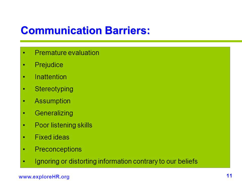 11 www.exploreHR.org Communication Barriers: Premature evaluation Prejudice Inattention Stereotyping Assumption Generalizing Poor listening skills Fix