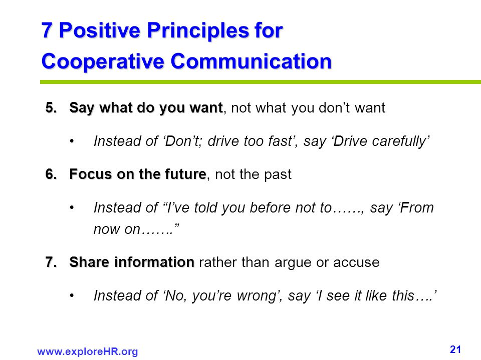 21 www.exploreHR.org 7 Positive Principles for Cooperative Communication 5.Say what do you want 5.Say what do you want, not what you dont want Instead