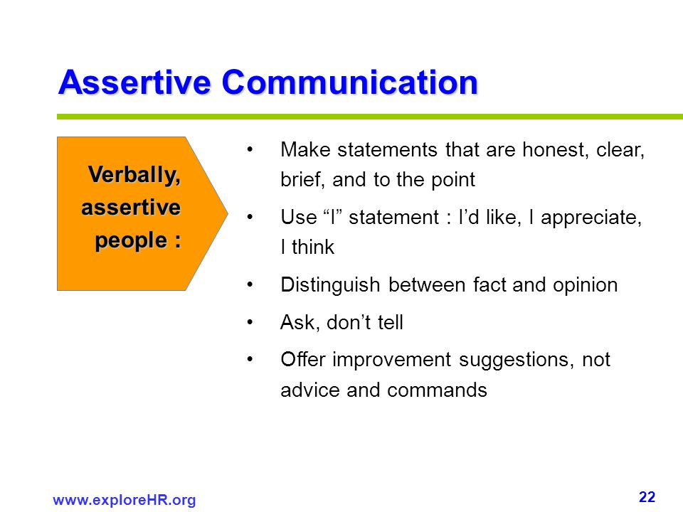 22 www.exploreHR.org Assertive Communication Make statements that are honest, clear, brief, and to the point Use I statement : Id like, I appreciate,