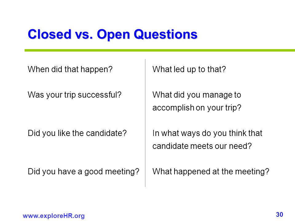 30 www.exploreHR.org Closed vs. Open Questions When did that happen? What led up to that? Was your trip successful? What did you manage to accomplish