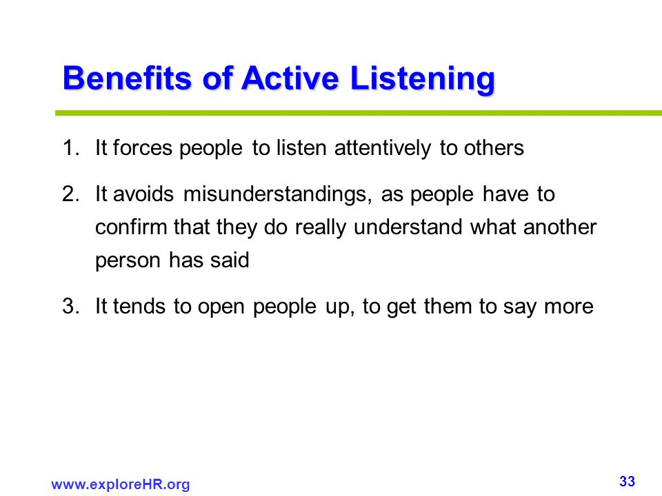 33 www.exploreHR.org Benefits of Active Listening 1.It forces people to listen attentively to others 2.It avoids misunderstandings, as people have to
