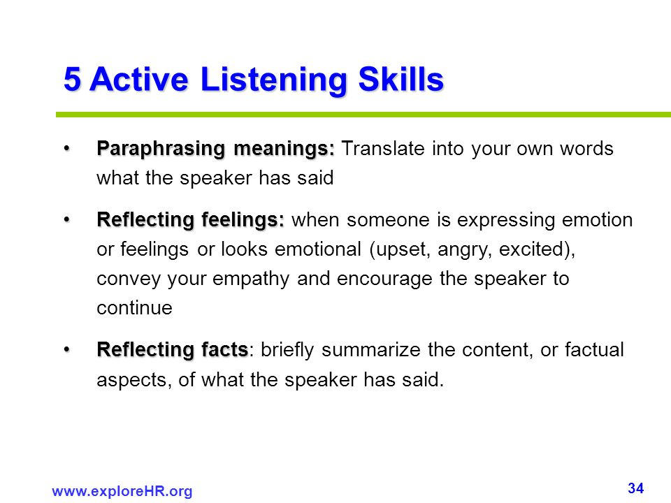 34 www.exploreHR.org 5 Active Listening Skills Paraphrasing meanings:Paraphrasing meanings: Translate into your own words what the speaker has said Re