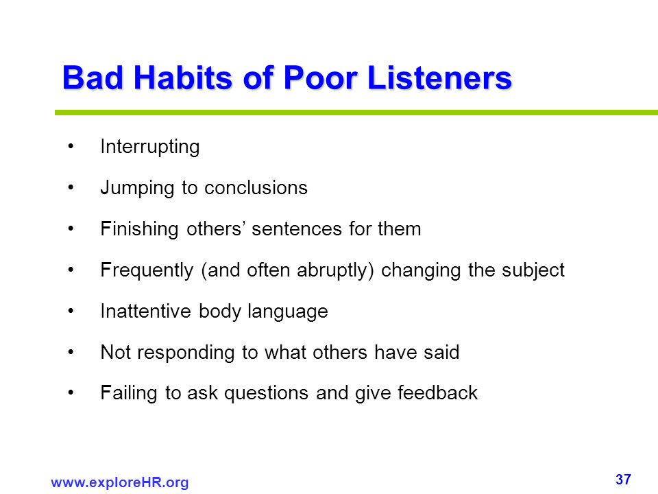 37 www.exploreHR.org Bad Habits of Poor Listeners Interrupting Jumping to conclusions Finishing others sentences for them Frequently (and often abrupt