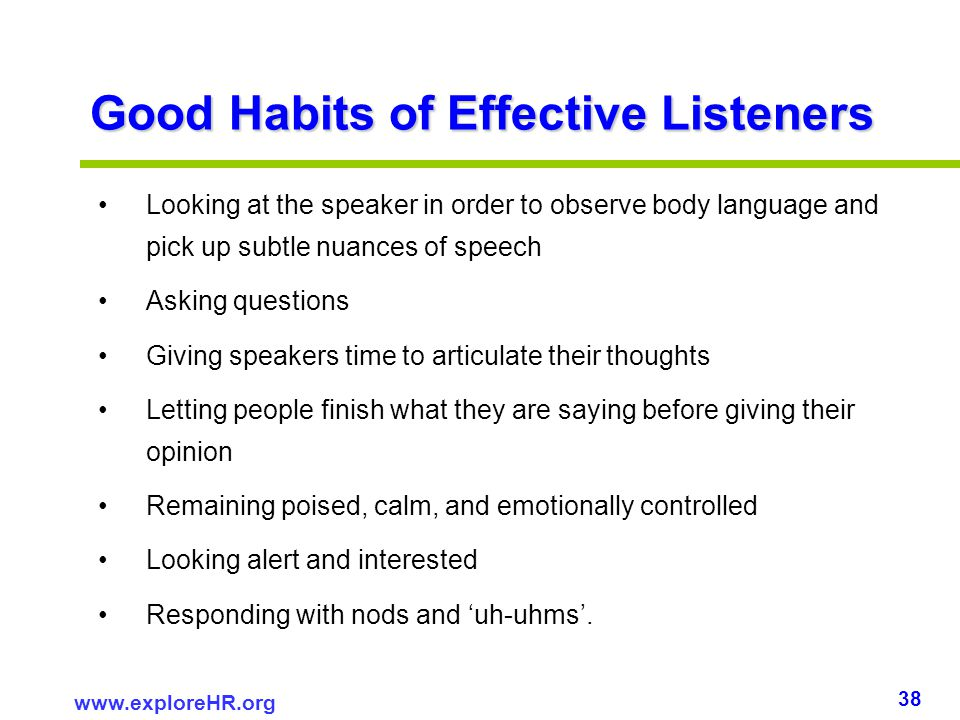 38 www.exploreHR.org Good Habits of Effective Listeners Looking at the speaker in order to observe body language and pick up subtle nuances of speech