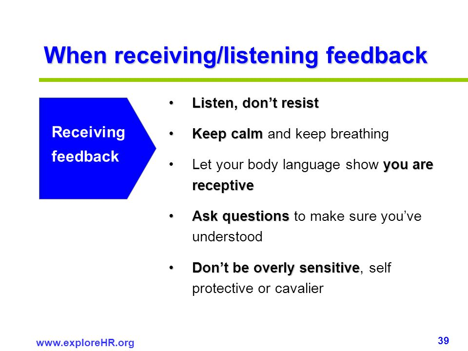 39 www.exploreHR.org When receiving/listening feedback Listen, dont resistListen, dont resist Keep calmKeep calm and keep breathing you are receptiveL