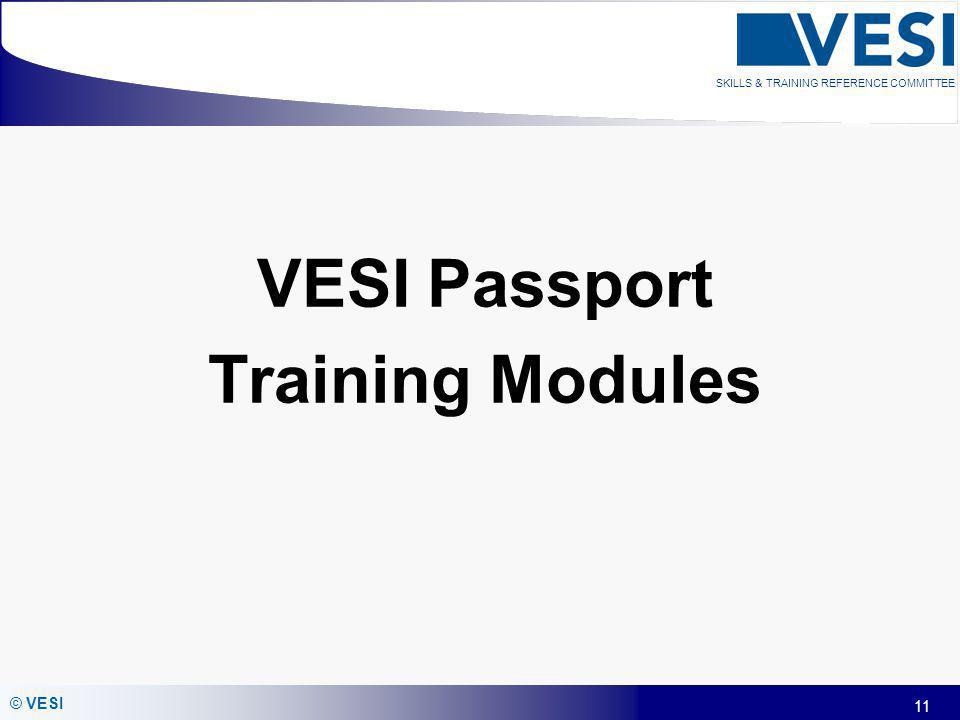 11 © VESI SKILLS & TRAINING REFERENCE COMMITTEE VESI Passport Training Modules