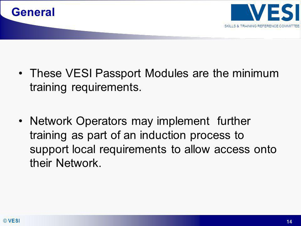 14 © VESI SKILLS & TRAINING REFERENCE COMMITTEE General These VESI Passport Modules are the minimum training requirements. Network Operators may imple