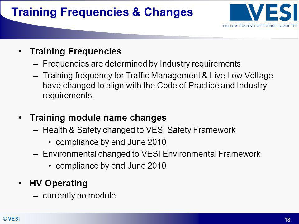 18 © VESI SKILLS & TRAINING REFERENCE COMMITTEE Training Frequencies & Changes Training Frequencies –Frequencies are determined by Industry requiremen