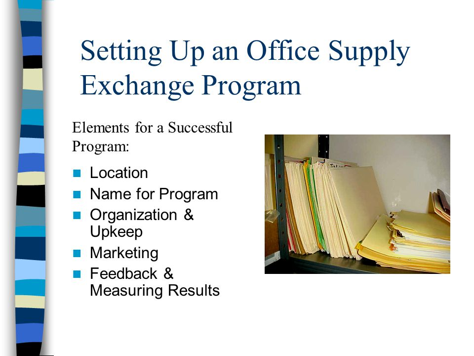 Setting Up an Office Supply Exchange Program Location Name for Program Organization & Upkeep Marketing Feedback & Measuring Results Elements for a Successful Program: