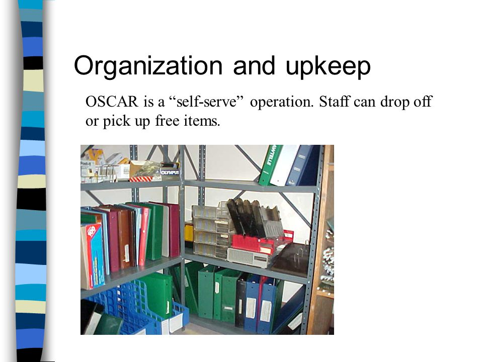 Organization and upkeep OSCAR is a self-serve operation. Staff can drop off or pick up free items.