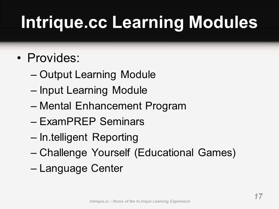 Intrique.cc - Home of the In.trique Learning Experience 17 Intrique.cc Learning Modules Provides: –Output Learning Module –Input Learning Module –Mental Enhancement Program –ExamPREP Seminars –In.telligent Reporting –Challenge Yourself (Educational Games) –Language Center