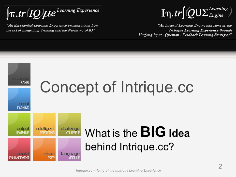 An Exponential Learning Experience brought about from the act of Integrating Training and the Nurturing of IQ An Integral Learning Engine that sums up the In.trique Learning Experience through Unifying Input - Question - Feedback Learning Strategies Intrique.cc - Home of the In.trique Learning Experience 2 Concept of Intrique.cc What is the BIG Idea behind Intrique.cc