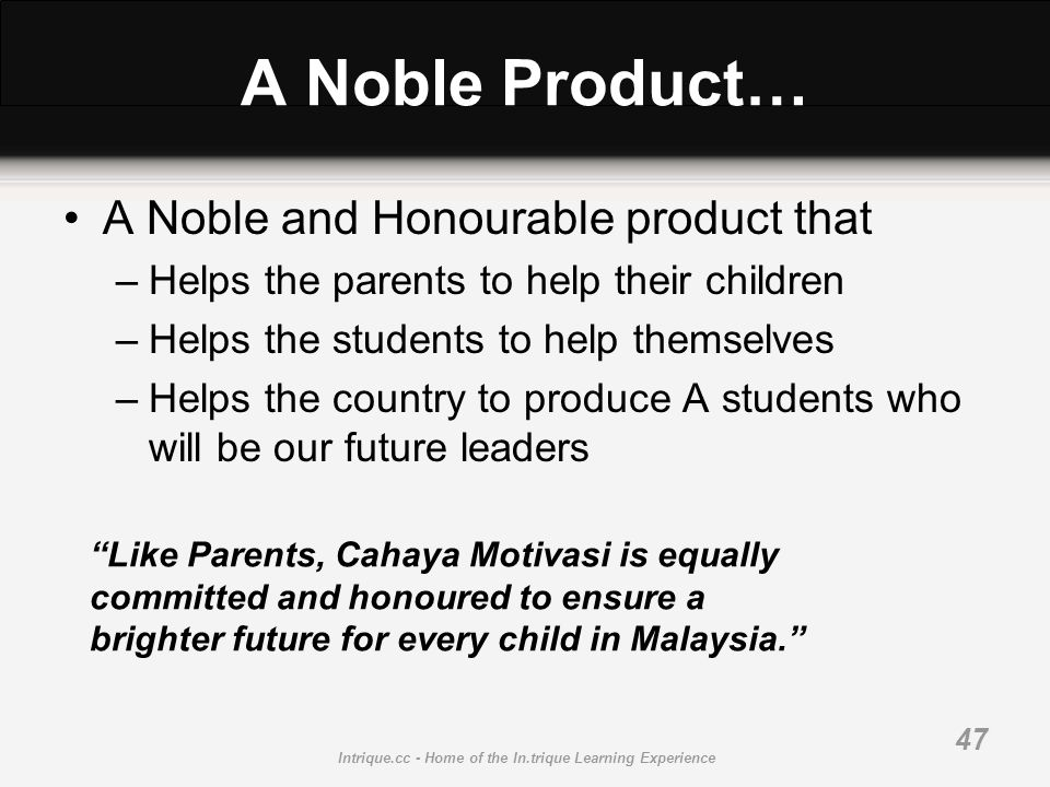 Intrique.cc - Home of the In.trique Learning Experience 47 A Noble Product… A Noble and Honourable product that –Helps the parents to help their child