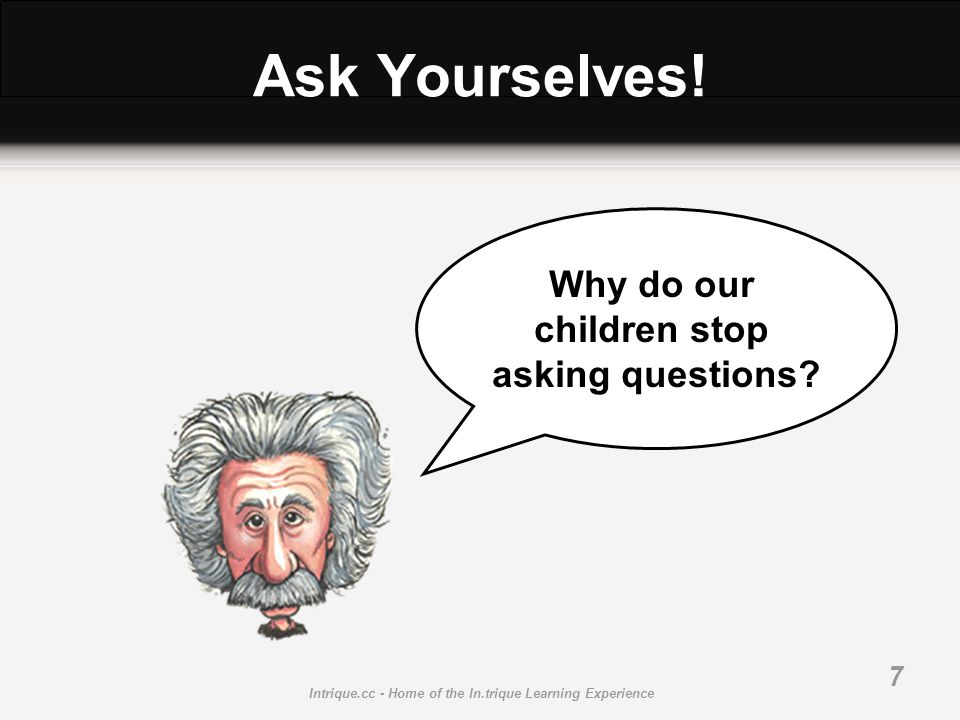 Intrique.cc - Home of the In.trique Learning Experience 7 Ask Yourselves! Why do our children stop asking questions?